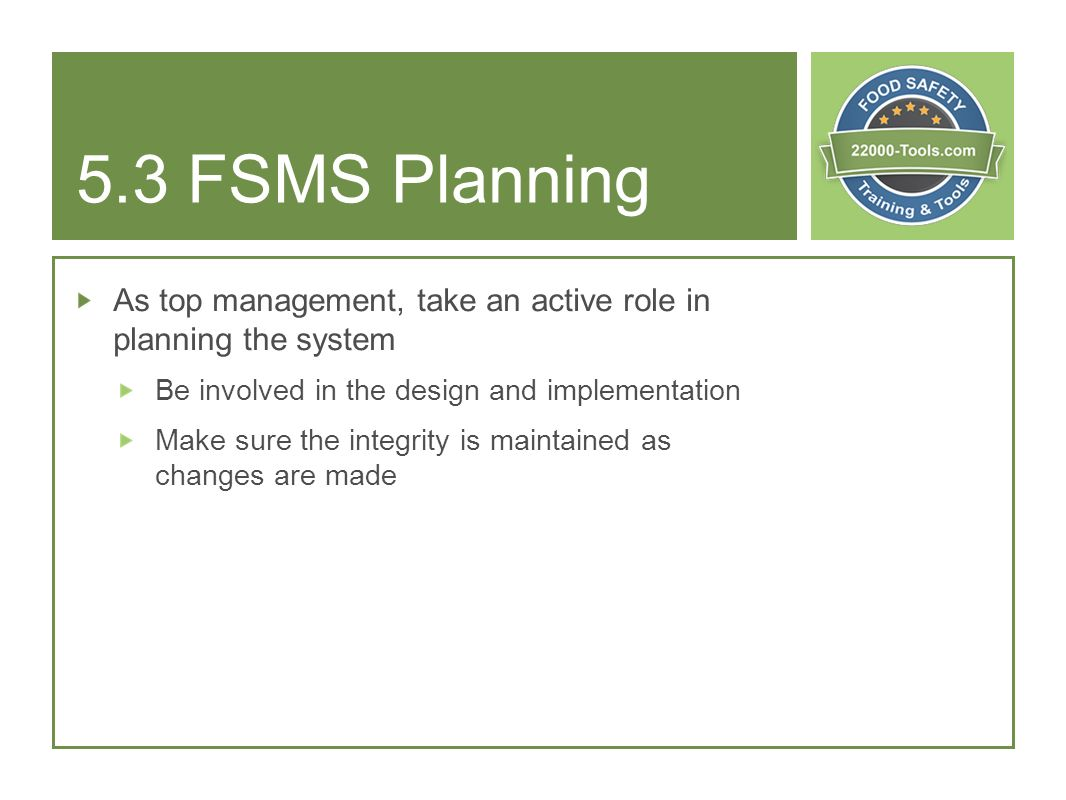5.3 FSMS Planning As top management, take an active role in planning the system Be involved in the design and implementation Make sure the integrity i