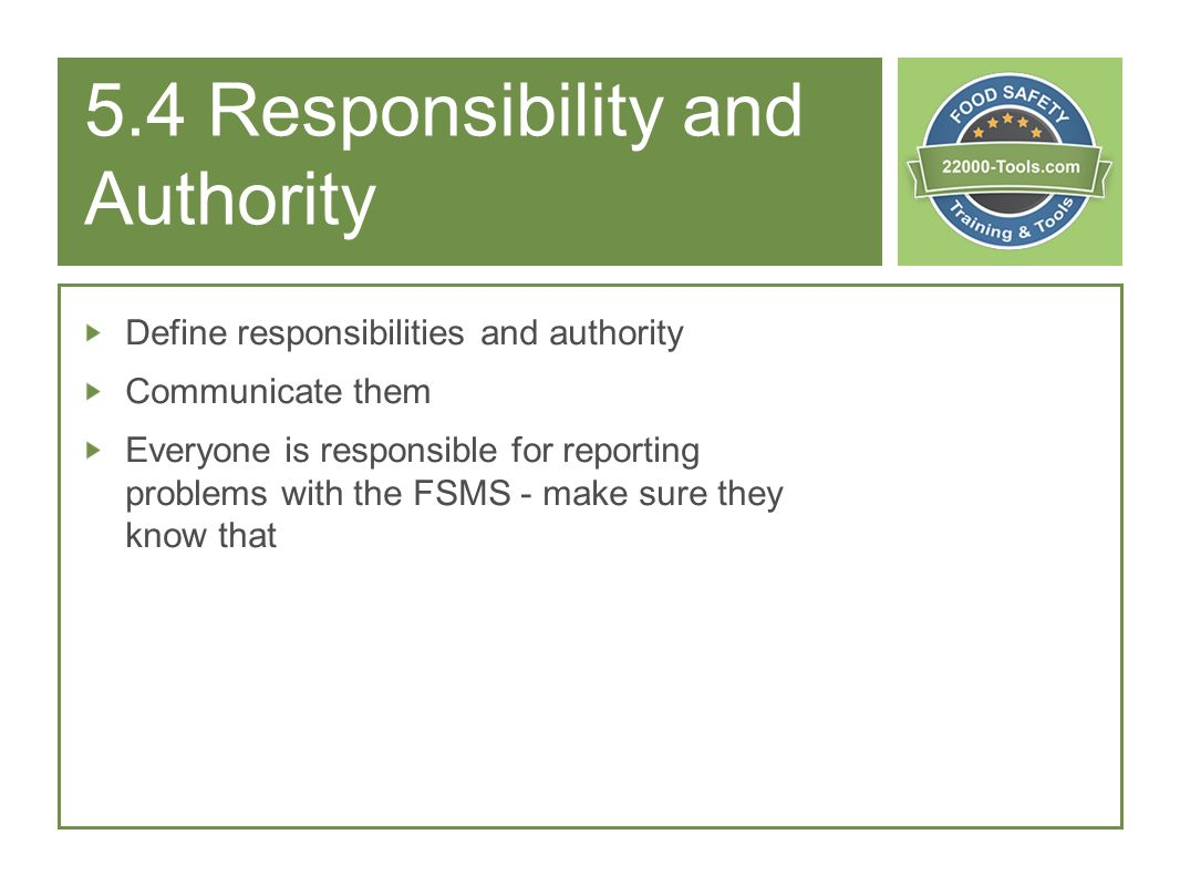 5.4 Responsibility and Authority Define responsibilities and authority Communicate them Everyone is responsible for reporting problems with the FSMS -