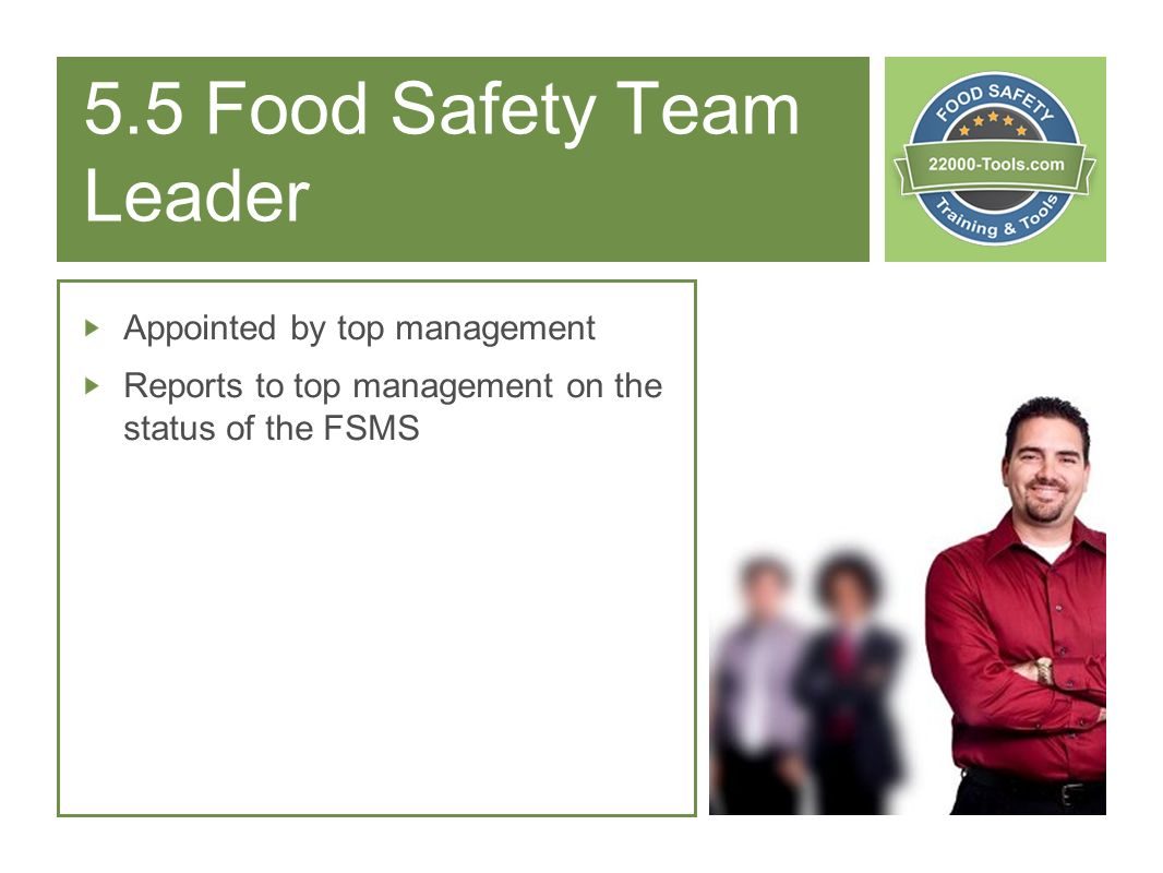 5.5 Food Safety Team Leader Appointed by top management Reports to top management on the status of the FSMS