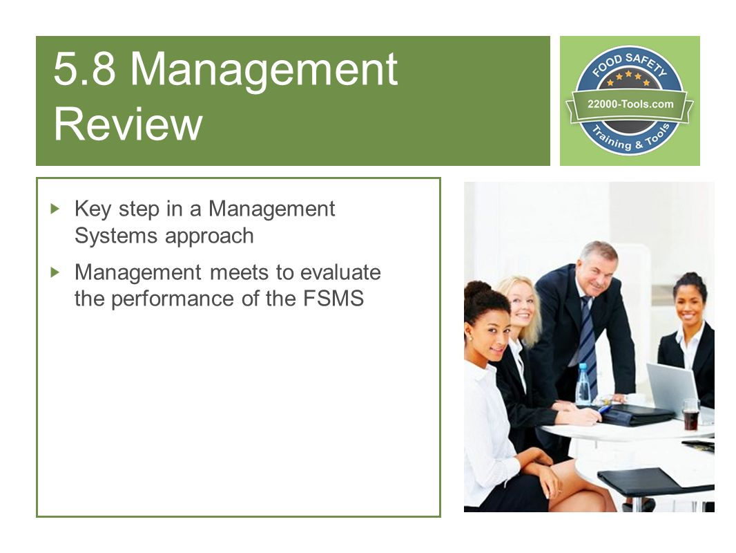 5.8 Management Review Key step in a Management Systems approach Management meets to evaluate the performance of the FSMS