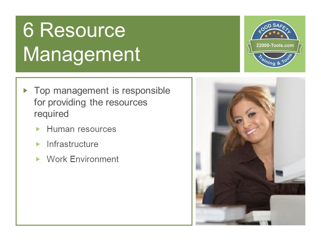 6 Resource Management Top management is responsible for providing the resources required Human resources Infrastructure Work Environment
