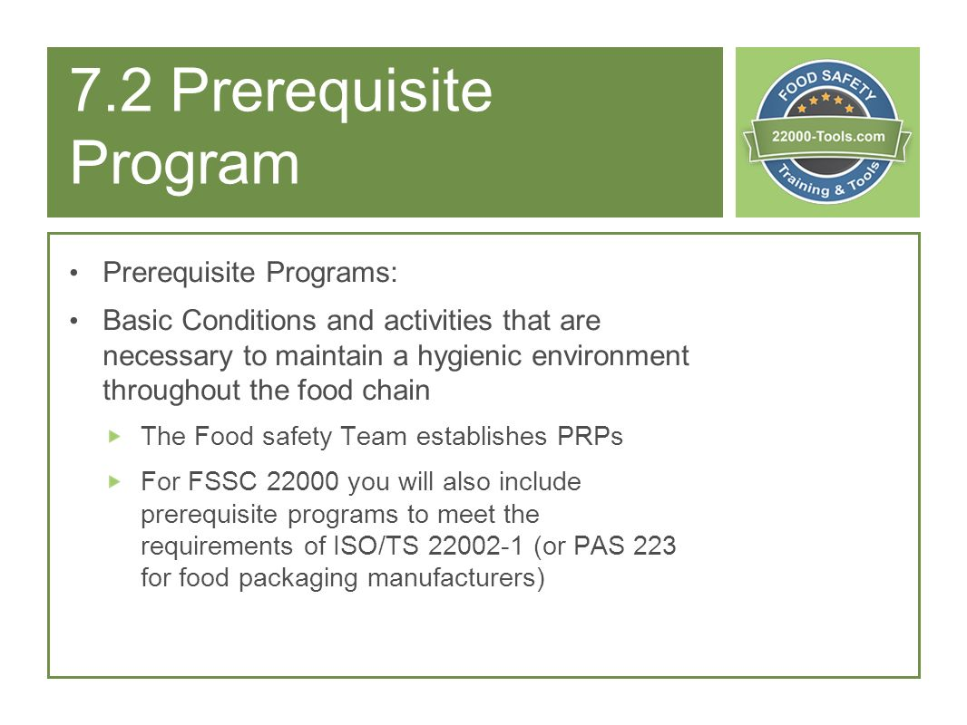 7.2 Prerequisite Program Prerequisite Programs: Basic Conditions and activities that are necessary to maintain a hygienic environment throughout the f