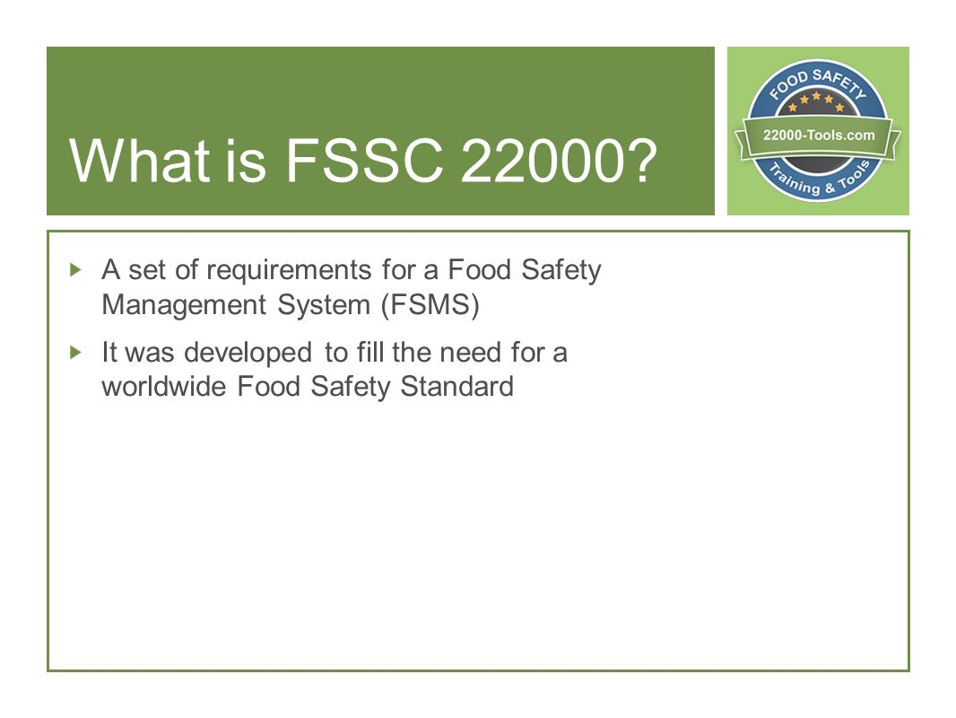 What is FSSC 22000? A set of requirements for a Food Safety Management System (FSMS) It was developed to fill the need for a worldwide Food Safety Sta