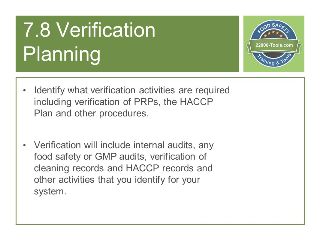 7.8 Verification Planning Identify what verification activities are required including verification of PRPs, the HACCP Plan and other procedures. Veri