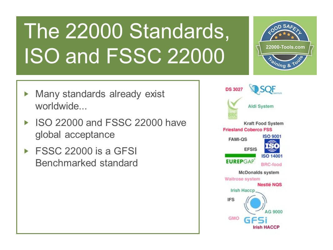 The 22000 Standards, ISO and FSSC 22000 Many standards already exist worldwide... ISO 22000 and FSSC 22000 have global acceptance FSSC 22000 is a GFSI