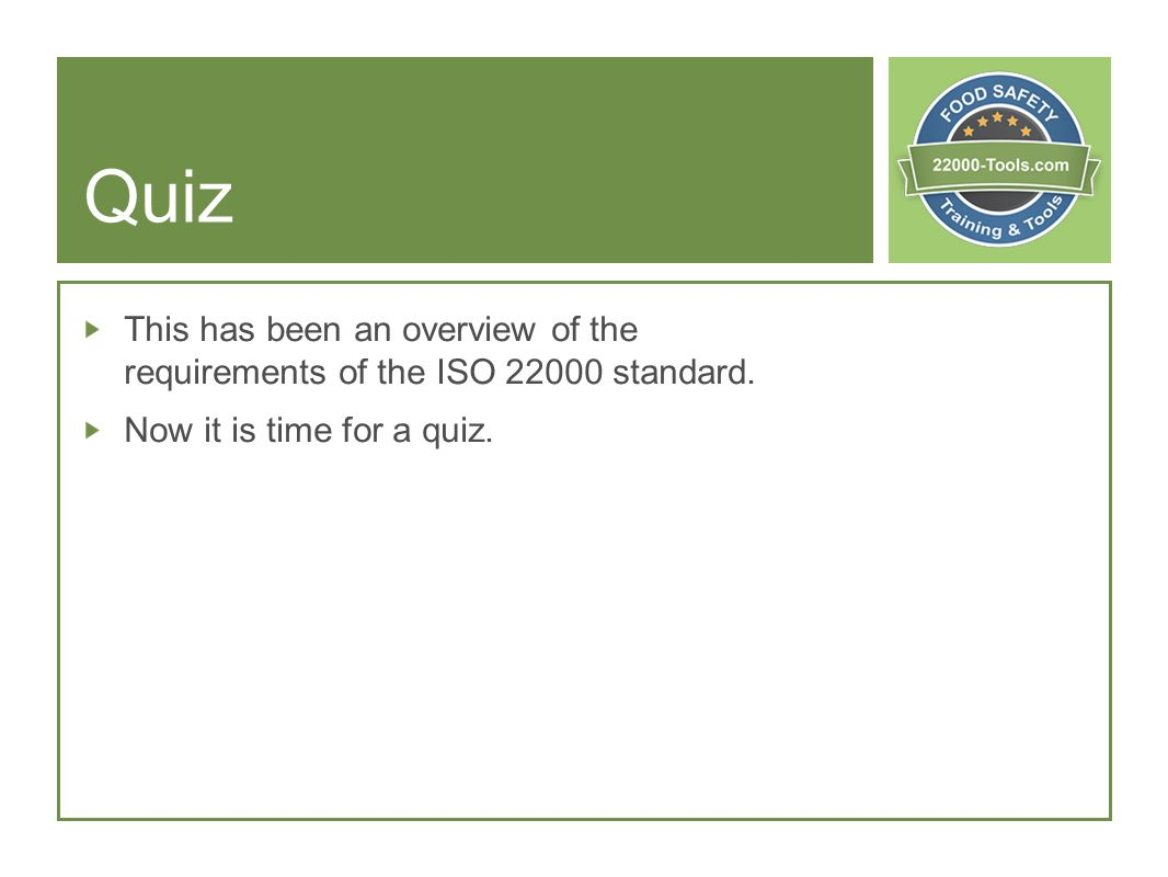 Quiz This has been an overview of the requirements of the ISO 22000 standard. Now it is time for a quiz.