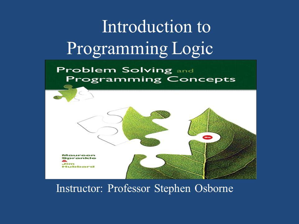 Introduction to Programming Logic Instructor: Professor Stephen Osborne