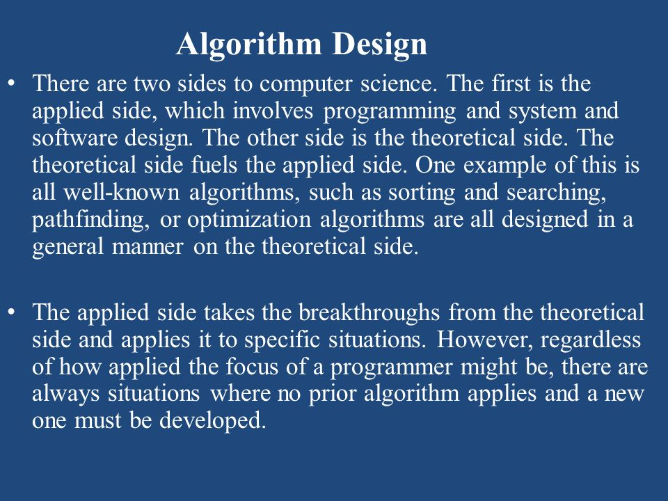 Algorithm Design There are two sides to computer science. The first is the applied side, which involves programming and system and software design. Th