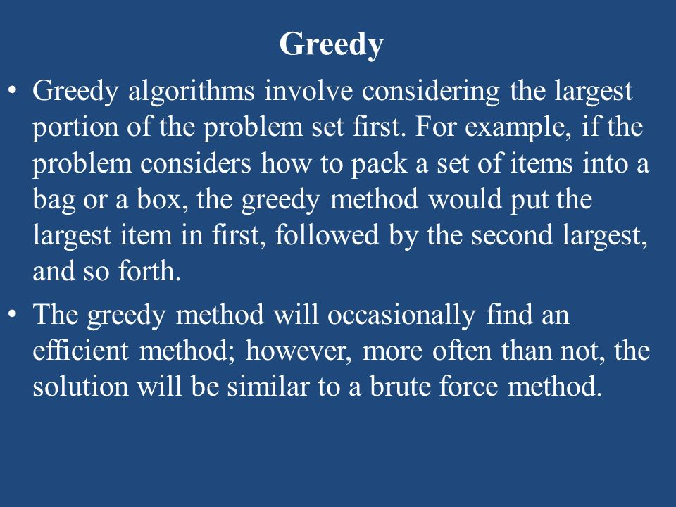 Greedy Greedy algorithms involve considering the largest portion of the problem set first. For example, if the problem considers how to pack a set of