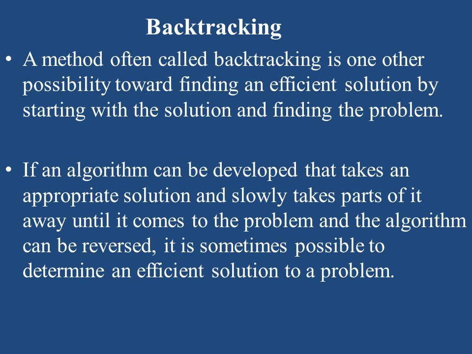Backtracking A method often called backtracking is one other possibility toward finding an efficient solution by starting with the solution and findin