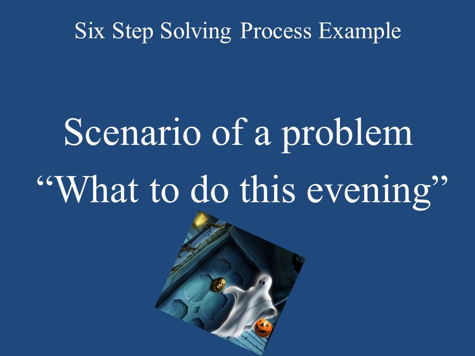 Six Step Solving Process Example Scenario of a problem What to do this evening