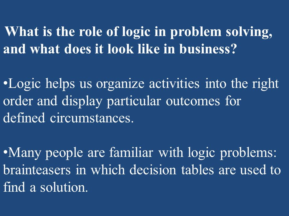 What is the role of logic in problem solving, and what does it look like in business? Logic helps us organize activities into the right order and disp