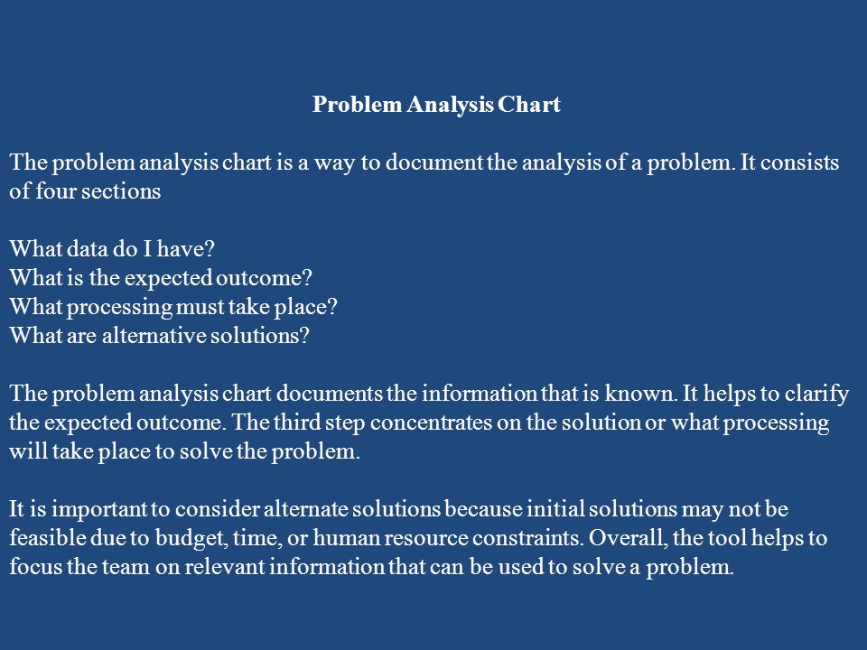 Problem Analysis Chart The problem analysis chart is a way to document the analysis of a problem. It consists of four sections What data do I have? Wh