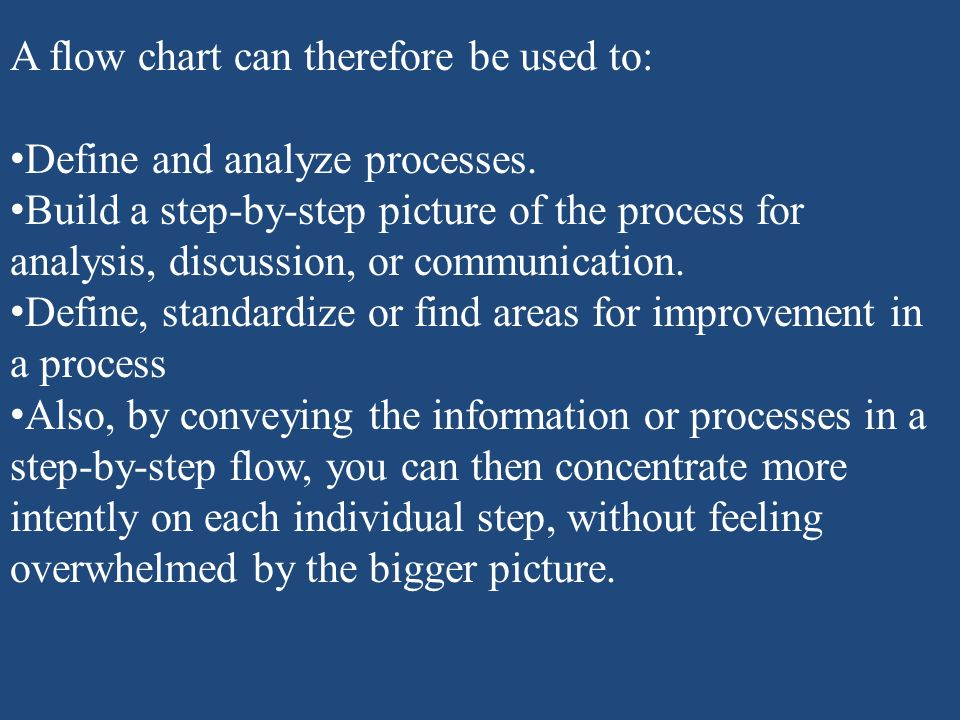 A flow chart can therefore be used to: Define and analyze processes. Build a step-by-step picture of the process for analysis, discussion, or communic