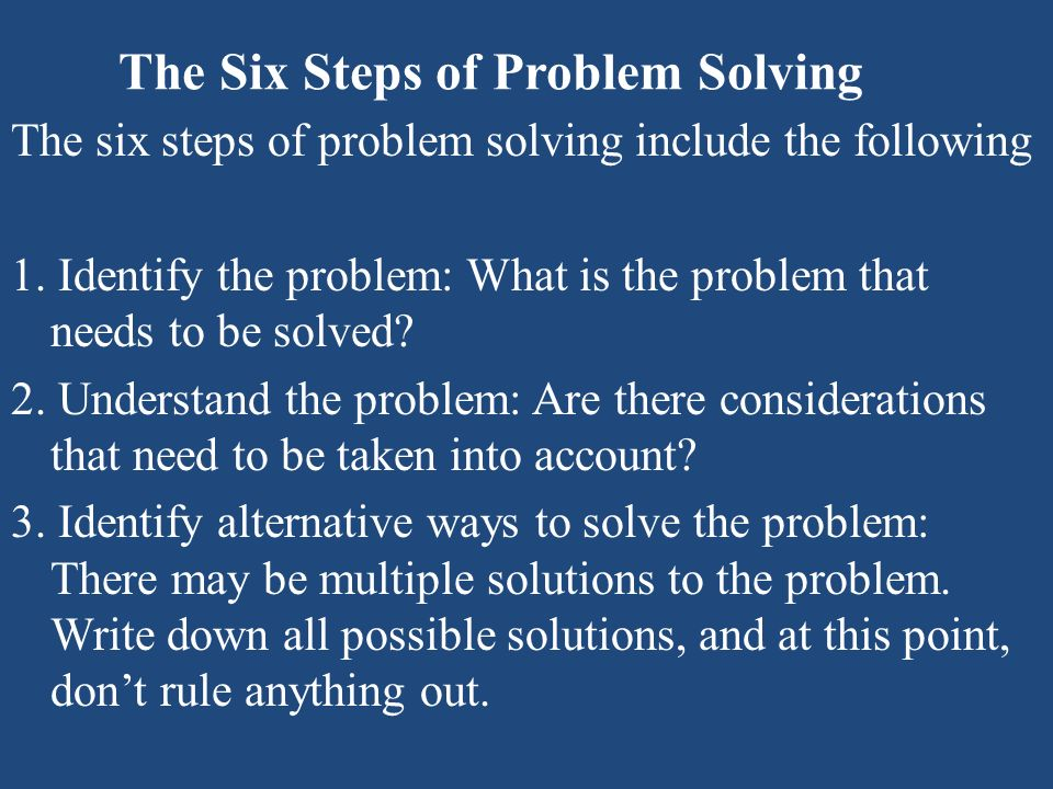 The Six Steps of Problem Solving The six steps of problem solving include the following 1. Identify the problem: What is the problem that needs to be