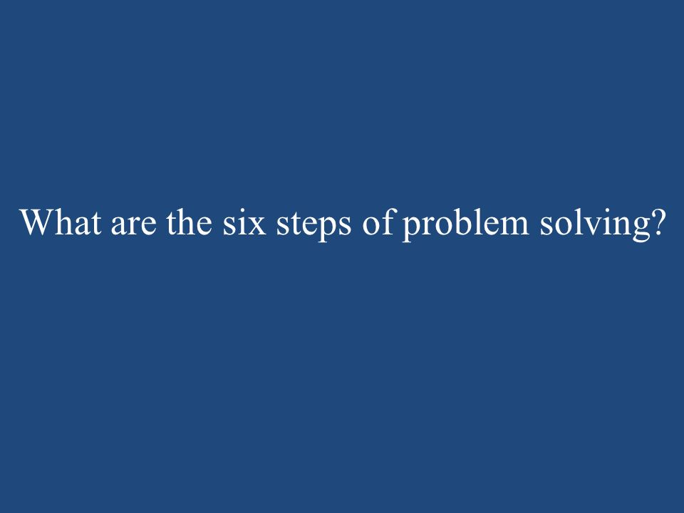 What are the six steps of problem solving?