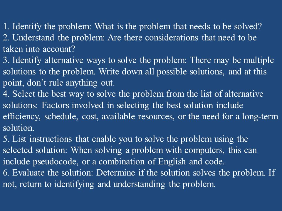 1. Identify the problem: What is the problem that needs to be solved? 2. Understand the problem: Are there considerations that need to be taken into a