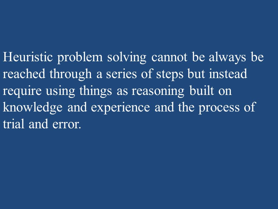Heuristic problem solving cannot be always be reached through a series of steps but instead require using things as reasoning built on knowledge and e