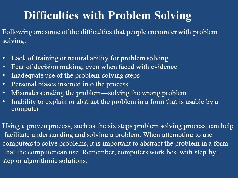 Difficulties with Problem Solving Following are some of the difficulties that people encounter with problem solving: Lack of training or natural abili