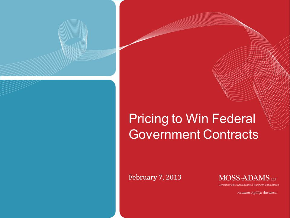 MOSS ADAMS LLP February 7, 2013 Pricing to Win Federal Government Contracts