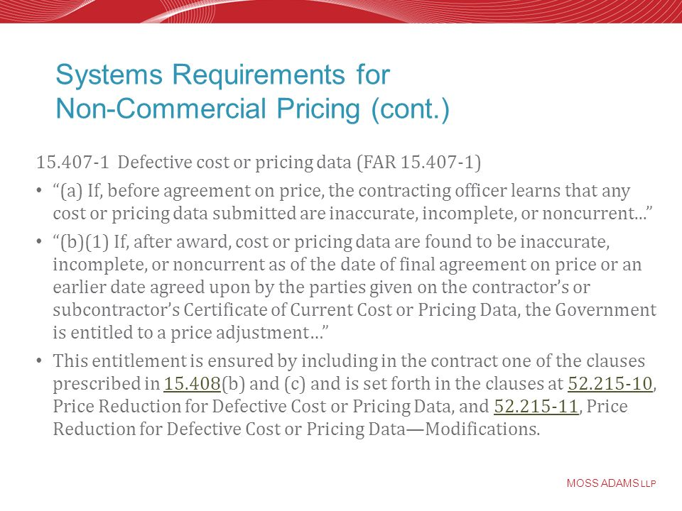 MOSS ADAMS LLP Systems Requirements for Non-Commercial Pricing (cont.) 15.407-1 Defective cost or pricing data (FAR 15.407-1) (a) If, before agreement on price, the contracting officer learns that any cost or pricing data submitted are inaccurate, incomplete, or noncurrent...
