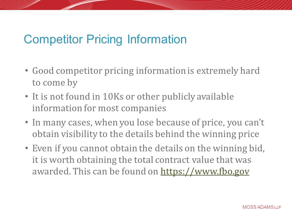 MOSS ADAMS LLP Competitor Pricing Information Good competitor pricing information is extremely hard to come by It is not found in 10Ks or other publicly available information for most companies In many cases, when you lose because of price, you cant obtain visibility to the details behind the winning price Even if you cannot obtain the details on the winning bid, it is worth obtaining the total contract value that was awarded.