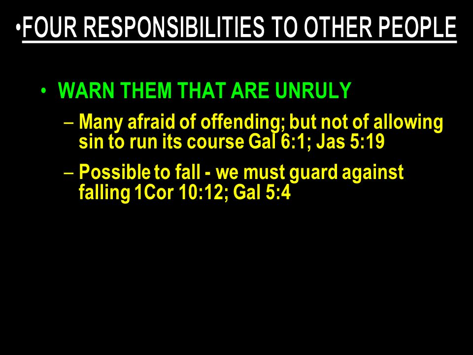 WARN THEM THAT ARE UNRULY – Many afraid of offending; but not of allowing sin to run its course Gal 6:1; Jas 5:19 – Possible to fall - we must guard a