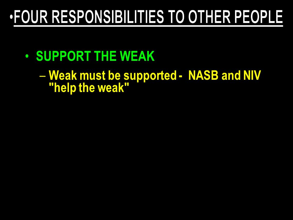 SUPPORT THE WEAK – Weak must be supported - NASB and NIV