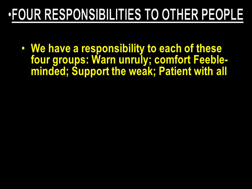 We have a responsibility to each of these four groups: Warn unruly; comfort Feeble- minded; Support the weak; Patient with all