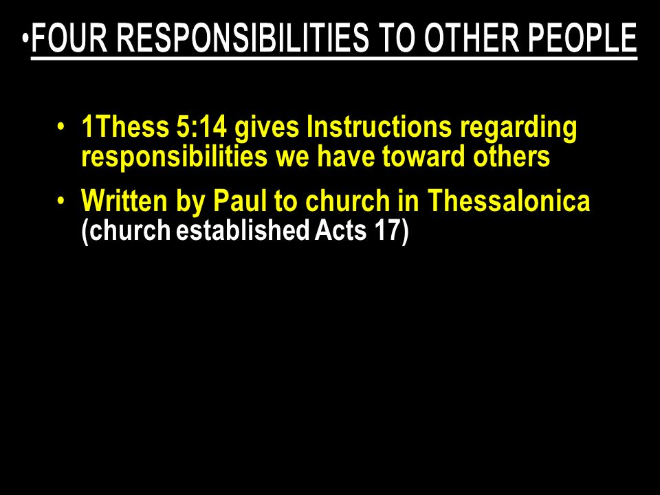 1Thess 5:14 gives Instructions regarding responsibilities we have toward others Written by Paul to church in Thessalonica (church established Acts 17) Paul Exhorts (implore or beg) them to DO