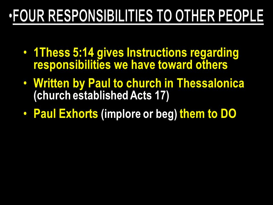 1Thess 5:14 gives Instructions regarding responsibilities we have toward others Written by Paul to church in Thessalonica (church established Acts 17) Paul Exhorts (implore or beg) them to DO To brethren (Christians) not just preachers or elders