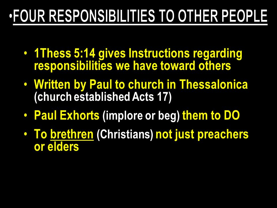 1Thess 5:14 gives Instructions regarding responsibilities we have toward others Written by Paul to church in Thessalonica (church established Acts 17)