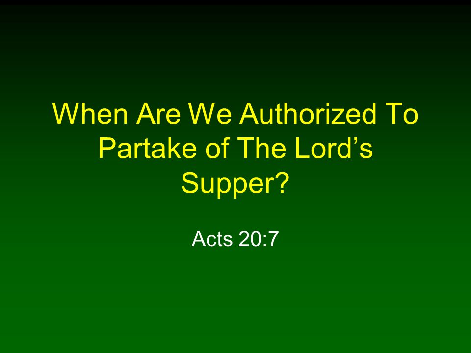 When Are We Authorized To Partake of The Lords Supper? Acts 20:7