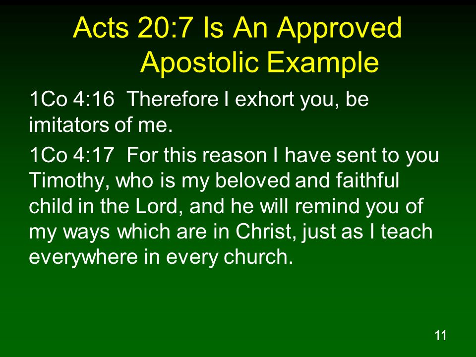11 Acts 20:7 Is An Approved Apostolic Example 1Co 4:16 Therefore I exhort you, be imitators of me. 1Co 4:17 For this reason I have sent to you Timothy