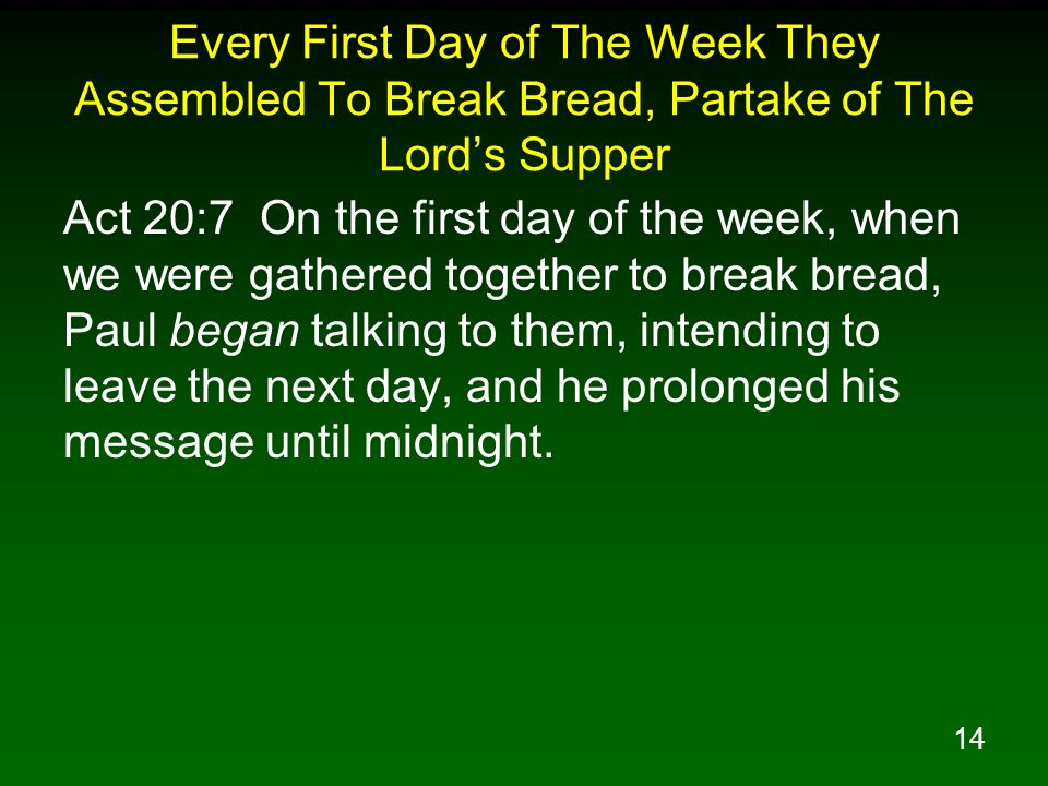 14 Every First Day of The Week They Assembled To Break Bread, Partake of The Lords Supper Act 20:7 On the first day of the week, when we were gathered