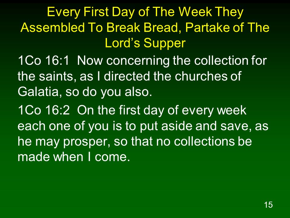 15 Every First Day of The Week They Assembled To Break Bread, Partake of The Lords Supper 1Co 16:1 Now concerning the collection for the saints, as I