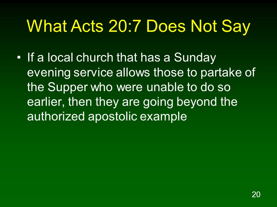 20 What Acts 20:7 Does Not Say If a local church that has a Sunday evening service allows those to partake of the Supper who were unable to do so earl