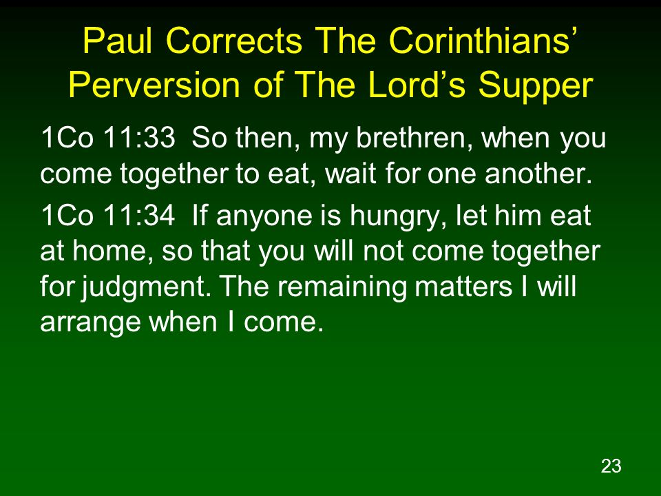 23 Paul Corrects The Corinthians Perversion of The Lords Supper 1Co 11:33 So then, my brethren, when you come together to eat, wait for one another. 1