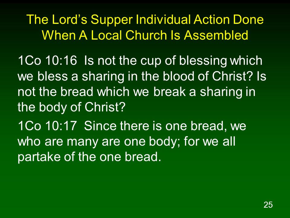 25 The Lords Supper Individual Action Done When A Local Church Is Assembled 1Co 10:16 Is not the cup of blessing which we bless a sharing in the blood