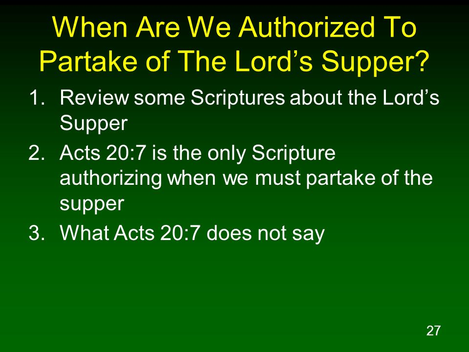 27 When Are We Authorized To Partake of The Lords Supper? 1.Review some Scriptures about the Lords Supper 2.Acts 20:7 is the only Scripture authorizin