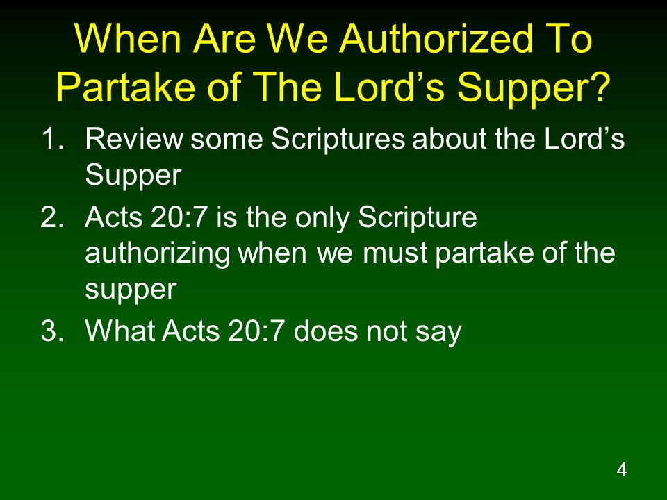 4 When Are We Authorized To Partake of The Lords Supper? 1.Review some Scriptures about the Lords Supper 2.Acts 20:7 is the only Scripture authorizing