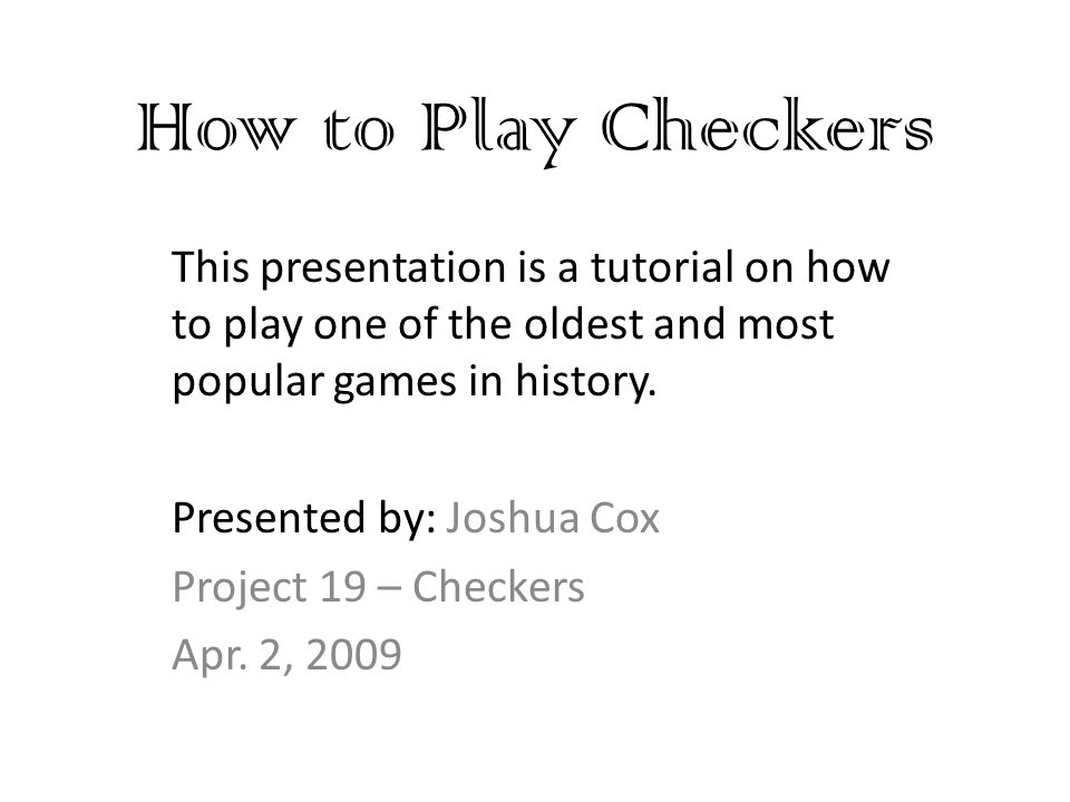 How to Play Checkers This presentation is a tutorial on how to play one of the oldest and most popular games in history.