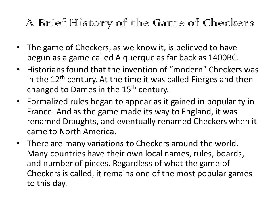 A Brief History of the Game of Checkers The game of Checkers, as we know it, is believed to have begun as a game called Alquerque as far back as 1400BC.