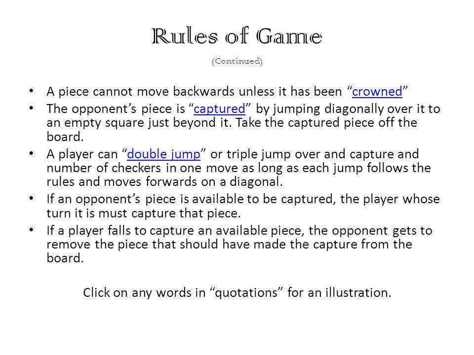Rules of Game (Continued) A piece cannot move backwards unless it has been crownedcrowned The opponents piece is captured by jumping diagonally over it to an empty square just beyond it.