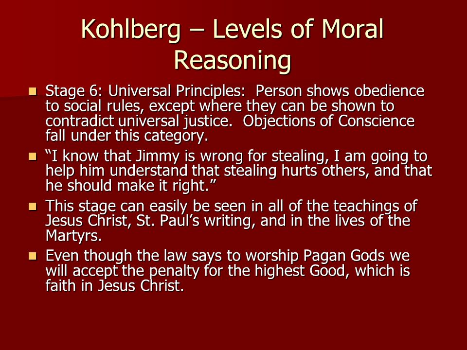 Kohlberg – Levels of Moral Reasoning Stage 6: Universal Principles: Person shows obedience to social rules, except where they can be shown to contradi