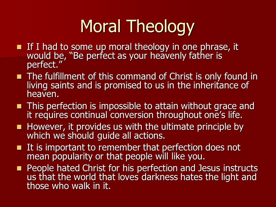 Moral Theology If I had to some up moral theology in one phrase, it would be, Be perfect as your heavenly father is perfect. If I had to some up moral