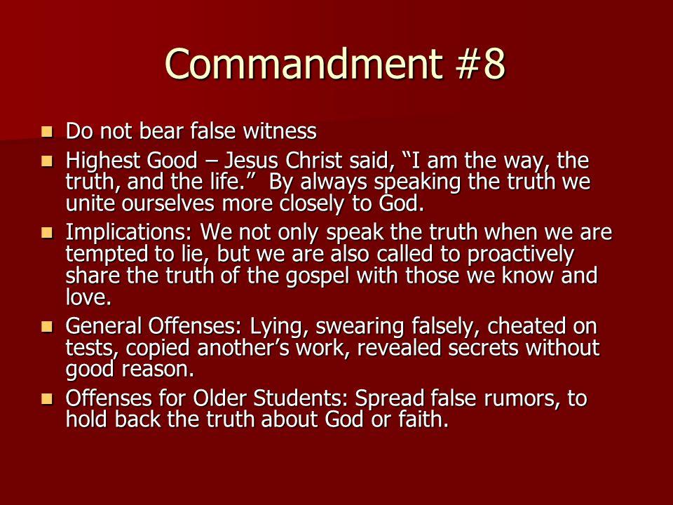 Commandment #8 Do not bear false witness Do not bear false witness Highest Good – Jesus Christ said, I am the way, the truth, and the life. By always