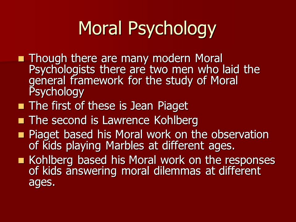 Moral Psychology Though there are many modern Moral Psychologists there are two men who laid the general framework for the study of Moral Psychology T
