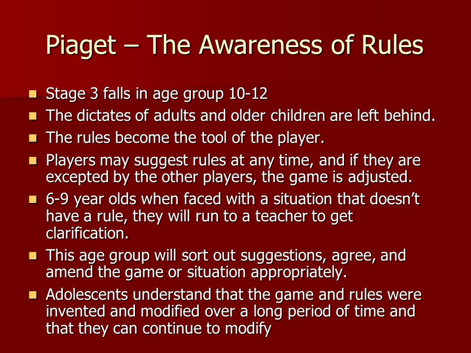 Piaget – The Awareness of Rules Stage 3 falls in age group 10-12 Stage 3 falls in age group 10-12 The dictates of adults and older children are left b