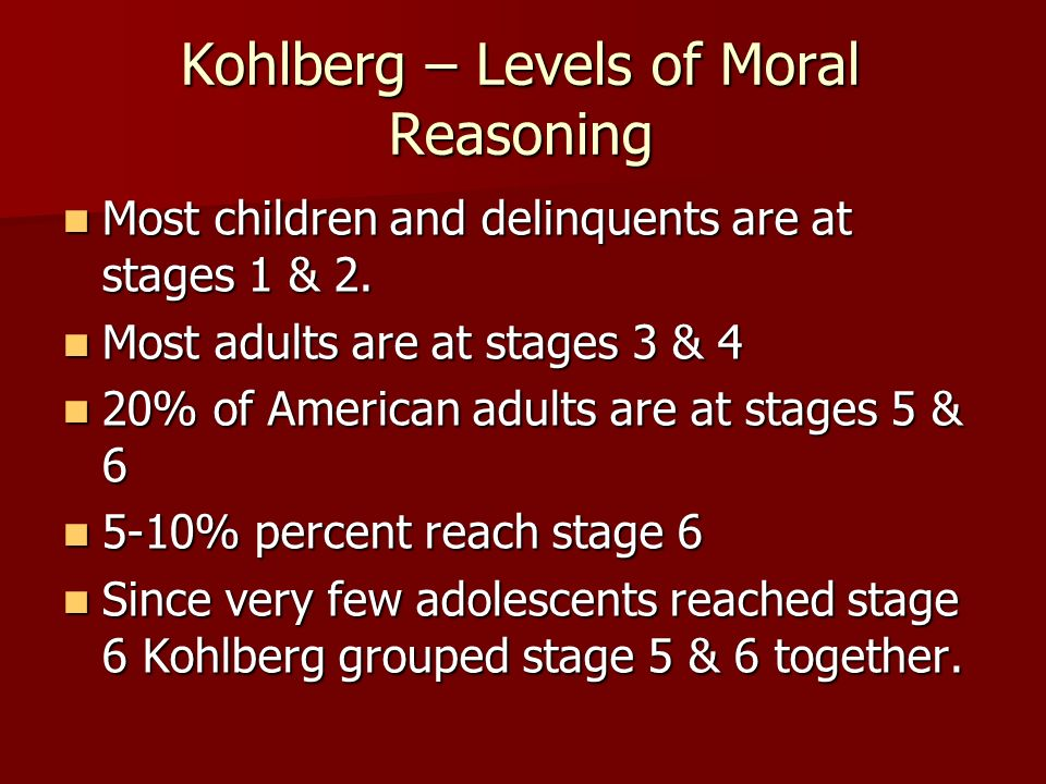 Kohlberg – Levels of Moral Reasoning Most children and delinquents are at stages 1 & 2. Most children and delinquents are at stages 1 & 2. Most adults